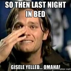 So then last night in bed Gisele yelled... Omaha! haha