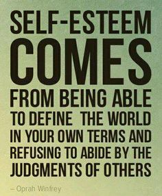 Self-esteem comes from being able to define the world in your own terms and refusing to abide by the judgements of others.