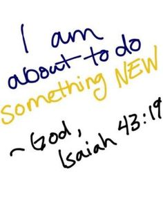 Isaiah 43:19 A New Thing... A New Life... A New Me