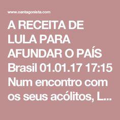 """A RECEITA DE LULA PARA AFUNDAR O PAÍS  Brasil 01.01.17 17:15 Num encontro com os seus acólitos, Lula deu a sua receita para afundar de vez o país: dar calote, meter a mão nas reservas, afrouxar o controle da inflação -- e """"investir em infra-estrutura"""". Ou seja, dar mais dinheiro às empreiteiras.  Ele também fala com menosprezo da Justiça e das ações que move contra Sérgio Moro e Deltan Dallagnol.  As legendas não são nossas, mas do vídeo original publicado na conta da Rede Brasil.NET no…"""