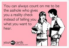 Funny Encouragement Ecard: You can always count on me to be the asshole who gives you a reality check instead of telling you what you want to hear.