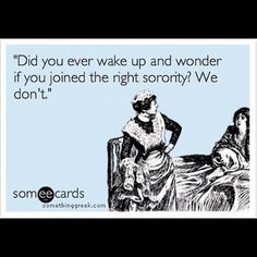 Did you ever wake up and wonder if you joined the right sorority? We don't.