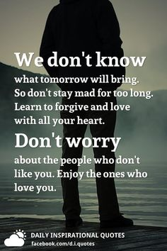 We don't know what tomorrow will bring. So don't stay mad for too long. Learn to forgive and love with all your heart. Don't worry about the people who don't like you. Enjoy the ones who love you.