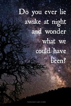 Every night...wondering did I make a mistake..was this the way it was supposed to be? Now its too late and there's no going back..