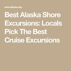 Best Alaska Shore Excursions: Locals Pick The Best Cruise Excursions