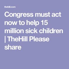 Congress must act now to help 15 million sick children | TheHill Please share