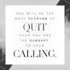 You will be most tempted to quit when you're the closest to your calling.