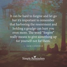 """It can be hard to forgive and let go but it's important to remember that harboring the resentment and holding a grudge can hurt you even more. The word ""forgive"" really means to give something up for yourself not for them."" ~Jack Canfield"