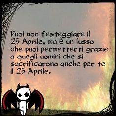 Puoi non festeggiare il 25 Aprile, ma è un lusso che puoi permetterti grazie a quegli uomini che si sacrificarono anche per te il 25 Aprile.