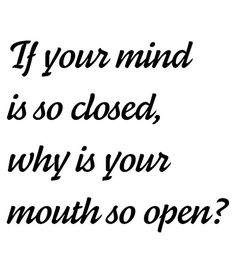 If your mind is so closed, why is your mouth so open?