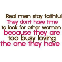 Real men stay faithful. They don't have time to look for other women because they are too busy loving the one they have.