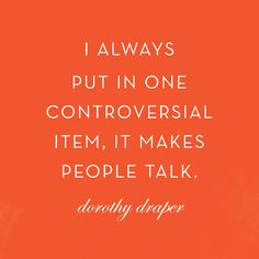 I always put in one controversial item, it makes people talk. -Dorothy Draper