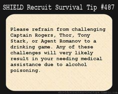 S.H.I.E.L.D. Recruit Survival Tip #487: Please refrain from challenging Captain Rogers, Thor, Tony Stark, or Agent Romanov to a drinking game. Any of these challenges will very likely result in your needing medical assistance due to alcohol poisoning.  [Submitted by heylookahufflepuff]