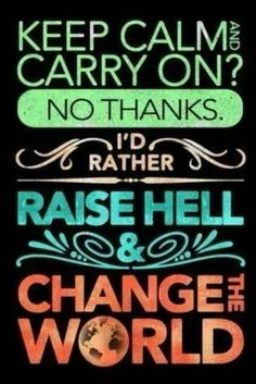 Keep calm and carry on? No Thanks I'd rather, Raise hell and change the world :) Amen! Words Quotes, Wise Words, Me Quotes, Funny Quotes, Witty Quotes, Random Quotes, Quotable Quotes, Great Quotes, Quotes To Live By