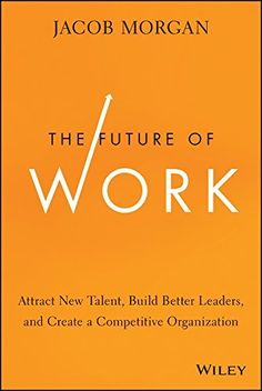 The Future of Work: Attract New Talent, Build Better Leaders, and Create a Competitive Organization by Jacob Morgan, http://www.amazon.com/dp/B00JJ42QKA/ref=cm_sw_r_pi_dp_ydHGub1VF7GY5