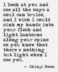 I look at you and see all the ways a soul can bruise, and I wish I could sink my hands into your flesh and light lanterns along your spine so you know that there's nothing but light when I see you.