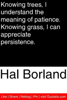 Hal Borland - Knowing trees, I understand the meaning of patience. Knowing grass, I can appreciate persistence. #quotations #quotes