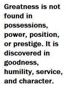 Truth be told . Greatness is not found in possessions, power, position or prestige. It is discovered in goodness, humility, service and character AMEN <>< All Quotes, Quotable Quotes, Great Quotes, Words Quotes, Wise Words, Quotes To Live By, Motivational Quotes, Life Quotes, Inspirational Quotes
