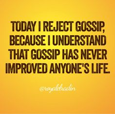 TODAY I REJECT GOSSIP, BECAUSE I UNDERSTAND  THAT GOSSIP HAS NEVER  IMPROVED ANYONE'S LIFE.