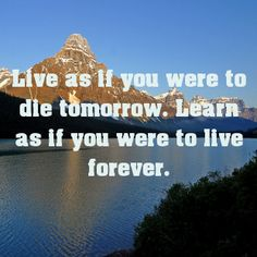 Live as if you were to die tomorrow. Learn as if you were to...
