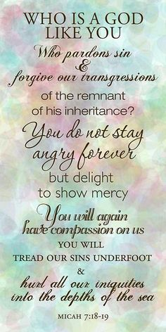 Micah 7:18-19 (KJV) ~ Who is a God like unto thee, that pardoneth iniquity, and passeth by the transgression of the remnant of his heritage? he retaineth not his anger for ever, because he delighteth in mercy.  He will turn again, he will have compassion upon us; he will subdue our iniquities; and thou wilt cast all their sins into the depths of the sea.