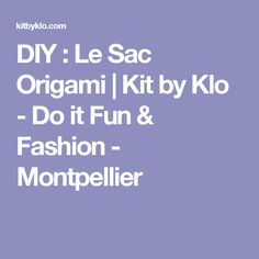 DIY : Le Sac Origami | Kit by Klo - Do it Fun & Fashion - Montpellier