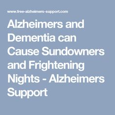 Alzheimers and Dementia can Cause Sundowners and Frightening Nights - Alzheimers Support