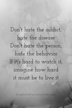 Have compassion for those who are suffering - because addicts truly are living in hell and just need a compassionate helping hand to make it out. Yes, they hurt other people - but it's because they are hurting so badly themselves.