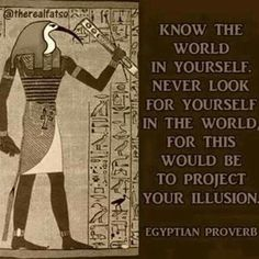 Know the world in yourself, never look for yourself in the world, for this would be to project your illusion. - Egyptian proverb Thoth, Egyptian god of Wisdom Egyptian Mythology, Egyptian Symbols, Mayan Symbols, Viking Symbols, Viking Runes, Ancient Symbols, Ancient Egypt, Ancient History, Personal Development