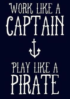 My new motto.work like a captain, play like a Pirate by lalakay Great Quotes, Quotes To Live By, Me Quotes, Inspirational Quotes, Play Quotes, Beach Quotes, Work Quotes, Motivational Quotes, Ocean Sayings