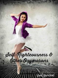 """Self-Righteousness & Other Oxymorons"" According to Merriam-Webster, an oxymoron is a combination of words that have opposite or very different meanings or something (as a concept) that is made up of contradictory or incongruous elements (like controlled chaos, open secret or organized mess). That sounds like a pretty good definition of self-righteousness. March 24 - Soul Survival"