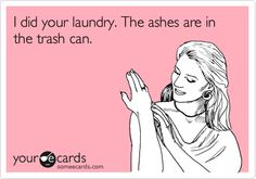 I did your laundry. The ashes are in the trash can.