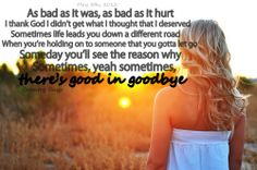 """As bad as it was, as bad as it hurt, I thank God I didn't get what I thought that I deserved. Sometimes life leads you down a different road. When you're holding on to someone that you gotta let go. Someday you'll see the reason why. Sometimes, yeah, sometimes, there's good in goodbye."" Good In Goodbye - Carrie Underwood"
