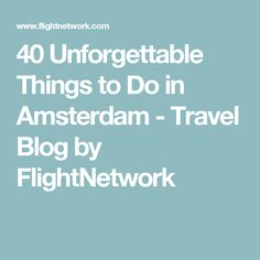 40 Unforgettable Things to Do in Amsterdam - Travel Blog by FlightNetwork