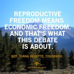 """Reproductive freedom means economic freedom. And that's what this debate is about."" - Colorado Rep. Diana DeGette"