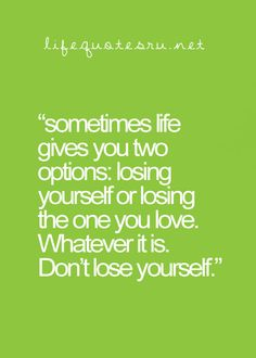 Sometimes life gives you two options; losing yourself or losing the one you love. Whatever it is. Don't lose yourself.