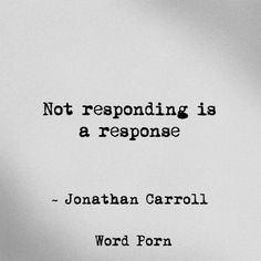 """Not responding is response"" - Jonathan Carroll, word porn. Relationship quotes and inspirational quotes. These quotes can be helpful to support your relationship goals, advice, tips and ideas for happy friendships, and happy relationships."
