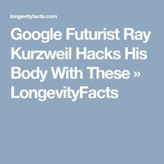 Google Futurist Ray Kurzweil Hacks His Body With These » LongevityFacts
