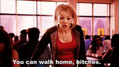 You can walk home. Mean Girls