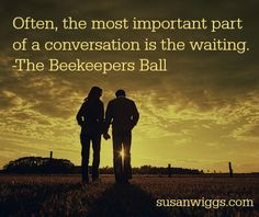 Often, the most important part of a conversation is the waiting. -The Beekeepers Ball