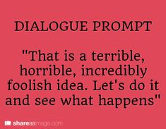 "Dialogue Prompt -- ""that is a terrible, horrible, incredibly foolish idea. let's do it and see what happens."""