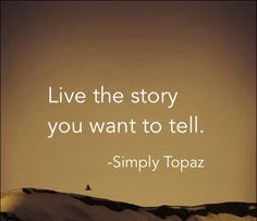 Live the story you want to tell.