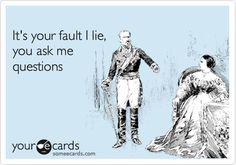 It's your fault I lie, you ask me questions