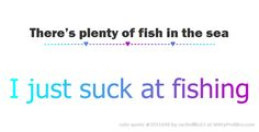 There's plenty of fish in the sea ------------♥-----------♥------------♥------------ I just suck at fishing  - Witty Profiles Quote 3551690 http://wittyprofiles.com/q/3551690