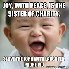 Joy, with peace, is the sister of Charity. Serve the Lord with Laughter. St Pio