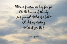 """:) Erin Hanson - """"There is freedom waiting for you, On the breezes of the sky, And you ask """"What if I fall?"""" Oh, but my darling, What if you fly?"""""""