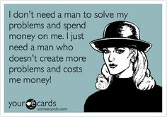 I don't need a man to solve my problems and spend money on me. I just need a man who doesn't create more problems and costs me money!