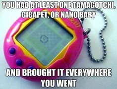 You had at least one Tamagotchi, Gigapet, or Nano Baby and brought it everywhere you went.
