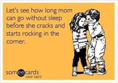 Let's see how long mom can go without sleep before she cracks and starts rocking in the corner. ecard