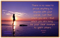 There is no need to prove anything to anyone with your words. Let that which you are - that which you are living - be your clear example to uplift others. *Abraham-Hicks Quotes (AHQ1611)
